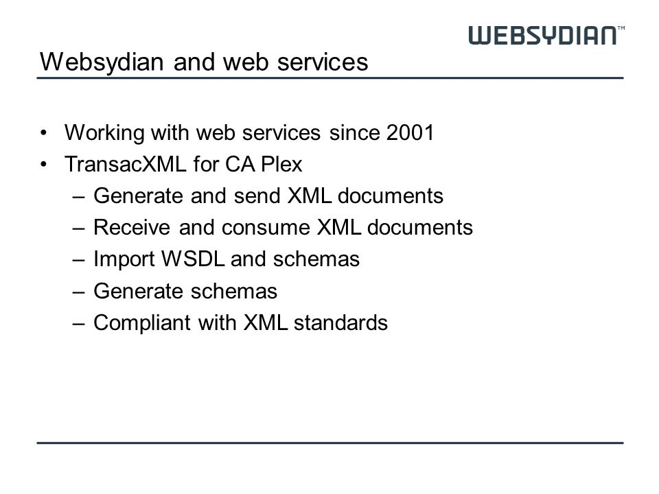 Websydian and web services Working with web services since 2001 TransacXML for CA Plex –Generate and send XML documents –Receive and consume XML documents –Import WSDL and schemas –Generate schemas –Compliant with XML standards