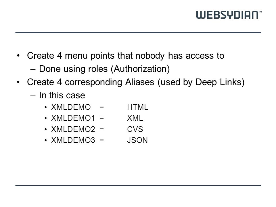 Create 4 menu points that nobody has access to –Done using roles (Authorization) Create 4 corresponding Aliases (used by Deep Links) –In this case XMLDEMO=HTML XMLDEMO1 =XML XMLDEMO2=CVS XMLDEMO3=JSON