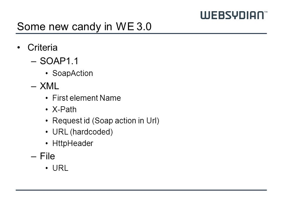 Some new candy in WE 3.0 Criteria –SOAP1.1 SoapAction –XML First element Name X-Path Request id (Soap action in Url) URL (hardcoded) HttpHeader –File