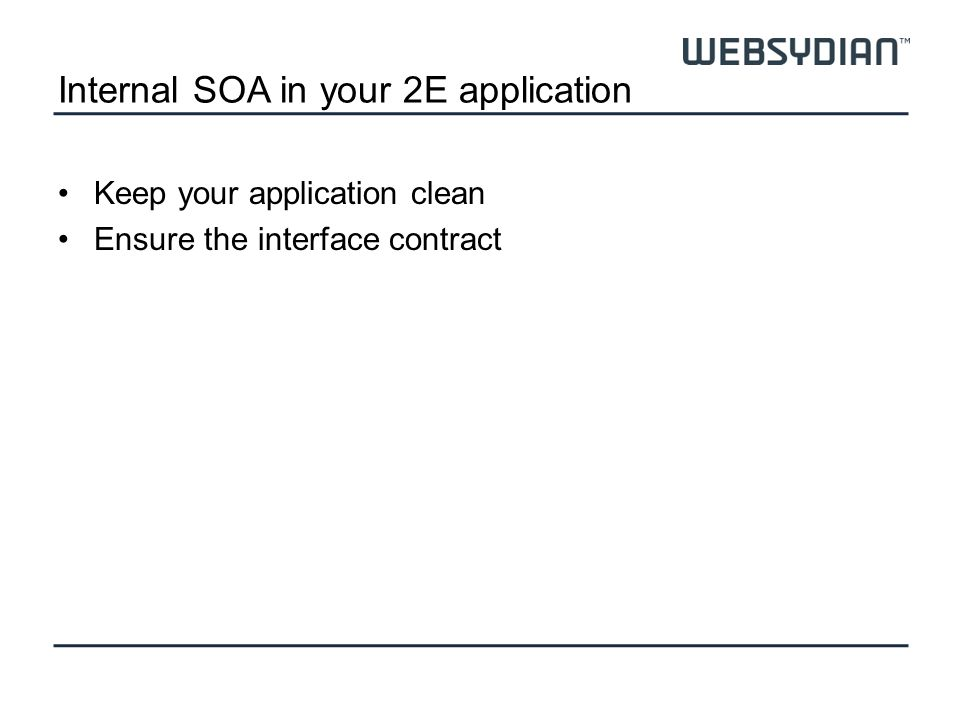 Internal SOA in your 2E application Keep your application clean Ensure the interface contract