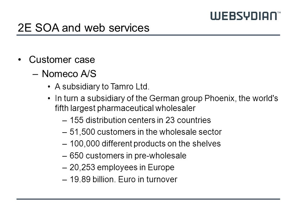 2E SOA and webservices Nomeco –The largest pharmaceutical wholesaler in Denmark –Approx.