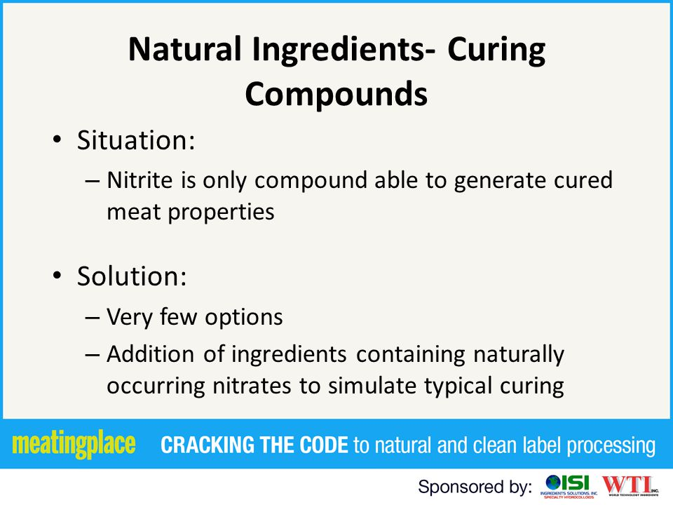 Natural Ingredients- Curing Compounds Situation: – Nitrite is only compound able to generate cured meat properties Solution: – Very few options – Addition of ingredients containing naturally occurring nitrates to simulate typical curing