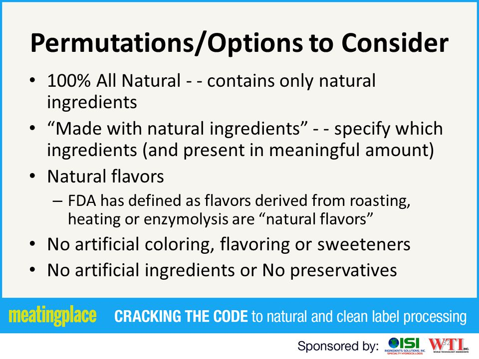 32 Permutations/Options to Consider 100% All Natural - - contains only natural ingredients Made with natural ingredients - - specify which ingredients (and present in meaningful amount) Natural flavors – FDA has defined as flavors derived from roasting, heating or enzymolysis are natural flavors No artificial coloring, flavoring or sweeteners No artificial ingredients or No preservatives