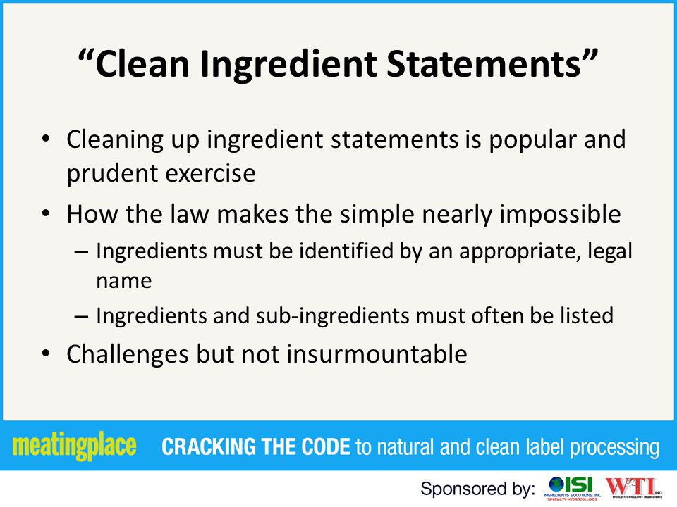 34 Clean Ingredient Statements Cleaning up ingredient statements is popular and prudent exercise How the law makes the simple nearly impossible – Ingredients must be identified by an appropriate, legal name – Ingredients and sub-ingredients must often be listed Challenges but not insurmountable
