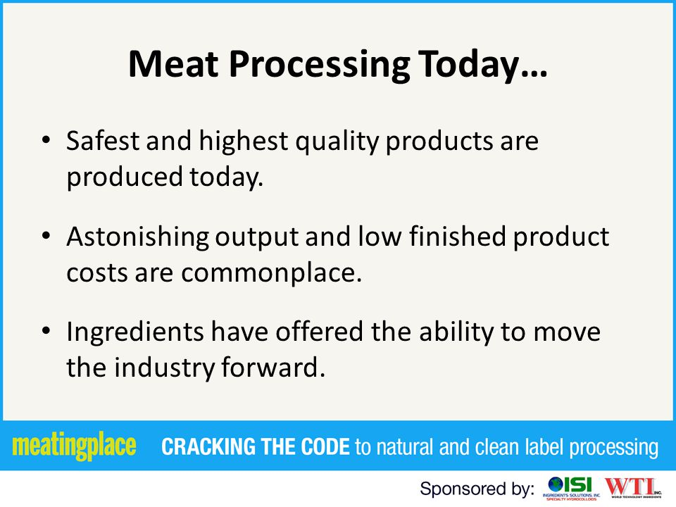 Meat Processing Today… Safest and highest quality products are produced today. Astonishing output and low finished product costs are commonplace. Ingr