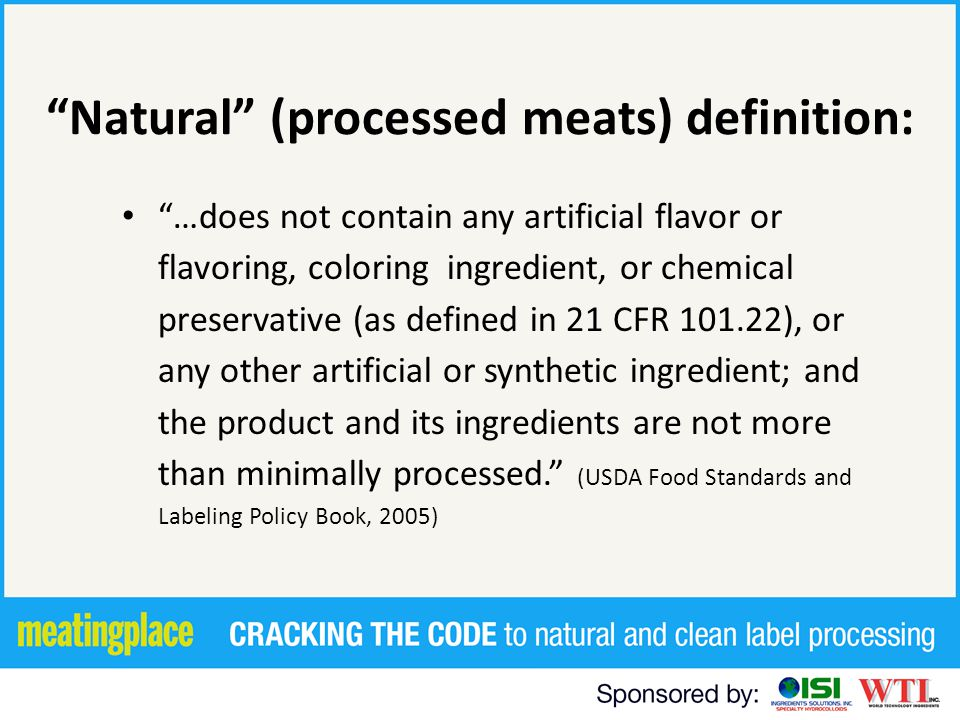29 Natural - - Legal Basics USDA Natural Policy adopted in 1982 – No artificial flavor, coloring ingredient, chemical preservative or any other artificial or synthetic ingredient Example: Chili with beet powder (that imparts color) is not natural – Minimally processed Examine the nature of the processing undertaken, including starting materials.