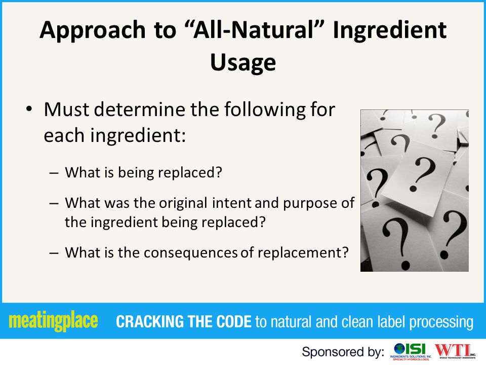30 Natural - - Legal Basics FDA informal policy – Precludes added color, synthetic substances and flavors – Nothing artificial or synthetic has been included in food that would not normally be expected Examples of unexpected ingredients – Potassium sorbate or citric acid in natural lemonade – Citric acid and calcium chloride in canned tomato products