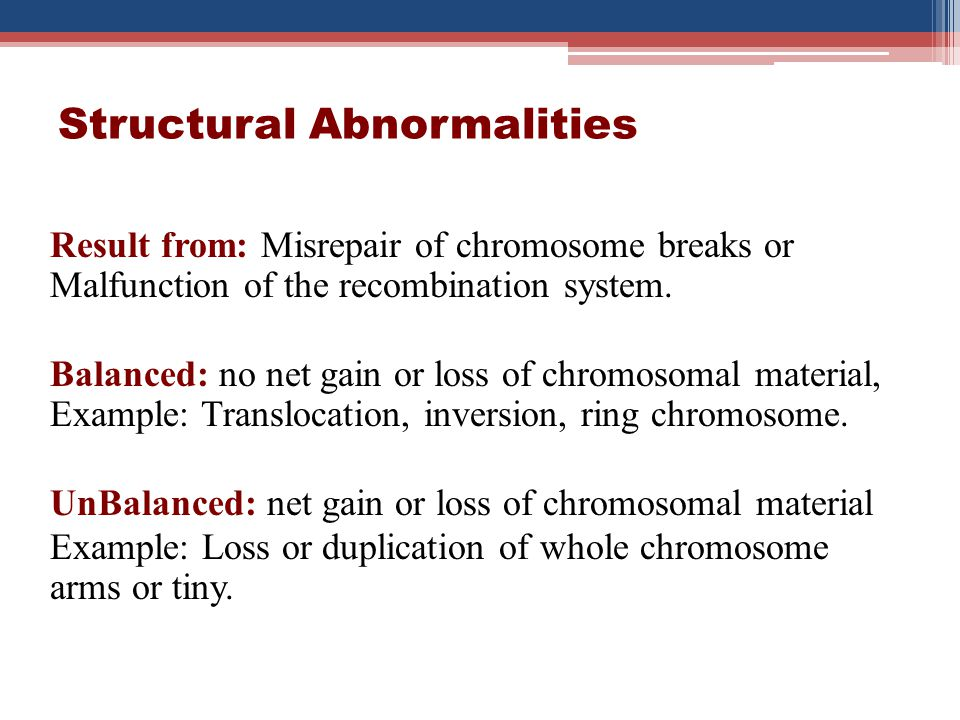 Structural Abnormalities Result from: Misrepair of chromosome breaks or Malfunction of the recombination system. Balanced: no net gain or loss of chro