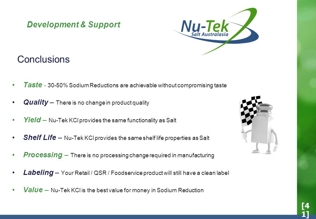 Development & Support Taste - 30-50% Sodium Reductions are achievable without compromising taste Quality – There is no change in product quality Yield – Nu-Tek KCl provides the same functionality as Salt Shelf Life – Nu-Tek KCl provides the same shelf life properties as Salt Processing – There is no processing change required in manufacturing Labeling – Your Retail / QSR / Foodservice product will still have a clean label Value – Nu-Tek KCl is the best value for money in Sodium Reduction Conclusions [4 1]