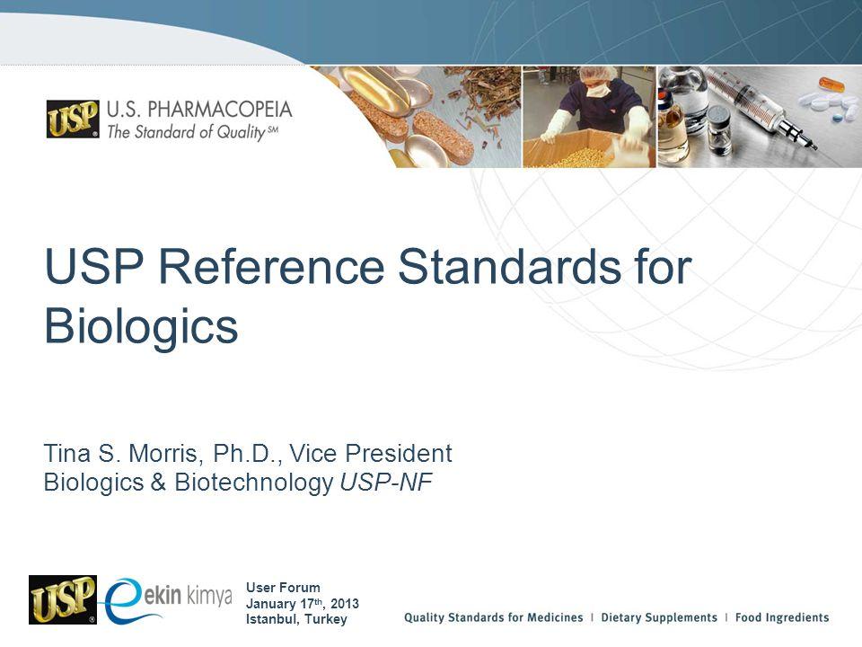 USP Reference Standards for Biologics Tina S. Morris, Ph.D., Vice President Biologics & Biotechnology USP-NF User Forum January 17 th, 2013 Istanbul,
