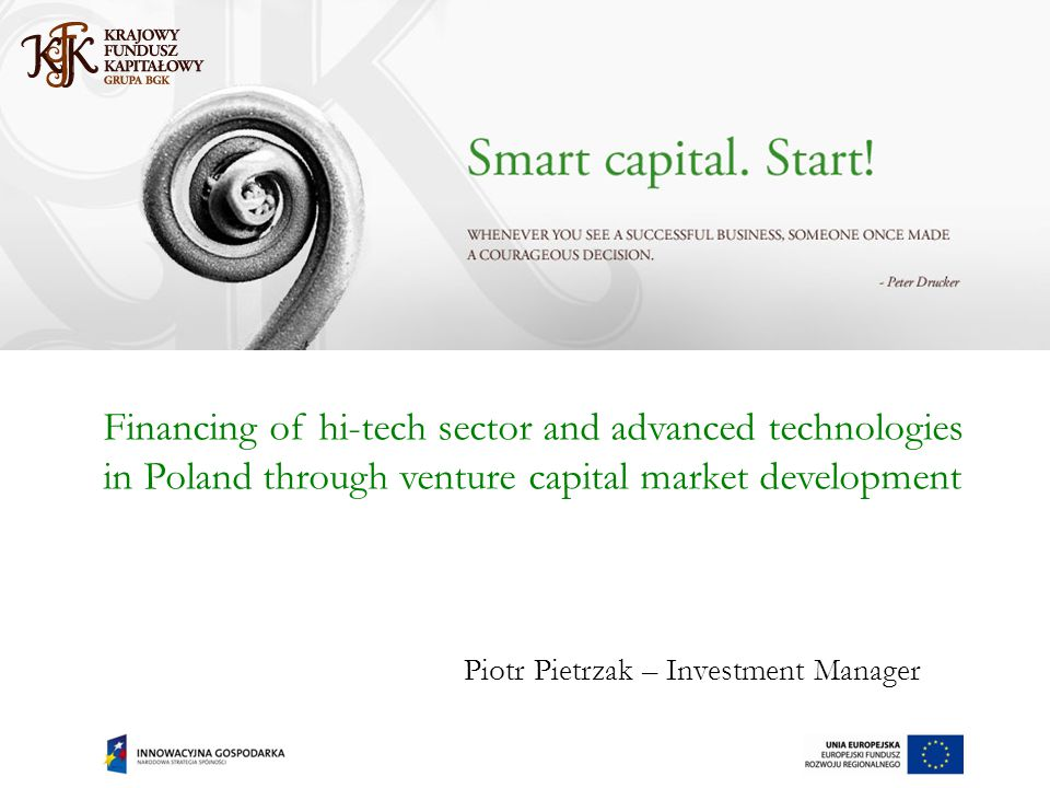 Financing of hi-tech sector and advanced technologies in Poland through venture capital market development Piotr Pietrzak – Investment Manager