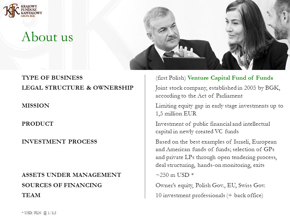 About us TYPE OF BUSINESS(first Polish) Venture Capital Fund of Funds LEGAL STRUCTURE & OWNERSHIPJoint stock company, established in 2005 by BGK, according to the Act of Parliament MISSIONLimiting equity gap in early stage investments up to 1,5 million EUR PRODUCTInvestment of public financial and intellectual capital in newly created VC funds INVESTMENT PROCESSBased on the best examples of Israeli, European and American funds of funds; selection of GPs and private LPs through open tendering process, deal structuring, hands-on monitoring, exits ASSETS UNDER MANAGEMENT~250 m USD * SOURCES OF FINANCINGOwners equity, Polish Gov., EU, Swiss Gov.