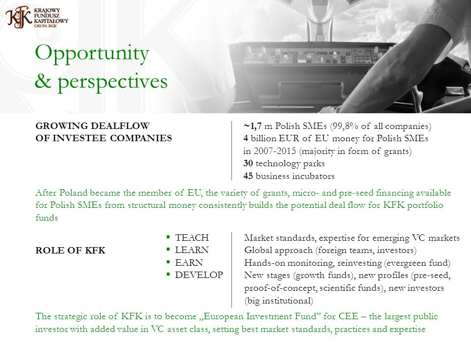 Opportunity & perspectives GROWING DEALFLOW ~1,7 m Polish SMEs (99,8% of all companies) OF INVESTEE COMPANIES4 billion EUR of EU money for Polish SMEs in 2007-2015 (majority in form of grants) 30 technology parks 45 business incubators After Poland became the member of EU, the variety of grants, micro- and pre-seed financing available for Polish SMEs from structural money consistently builds the potential deal flow for KFK portfolio funds ROLE OF KFK The strategic role of KFK is to become European Investment Fund for CEE – the largest public investor with added value in VC asset class, setting best market standards, practices and expertise TEACH Market standards, expertise for emerging VC markets LEARN Global approach (foreign teams, investors) EARN Hands-on monitoring, reinvesting (evergreen fund) DEVELOP New stages (growth funds), new profiles (pre-seed, proof-of-concept, scientific funds), new investors (big institutional)