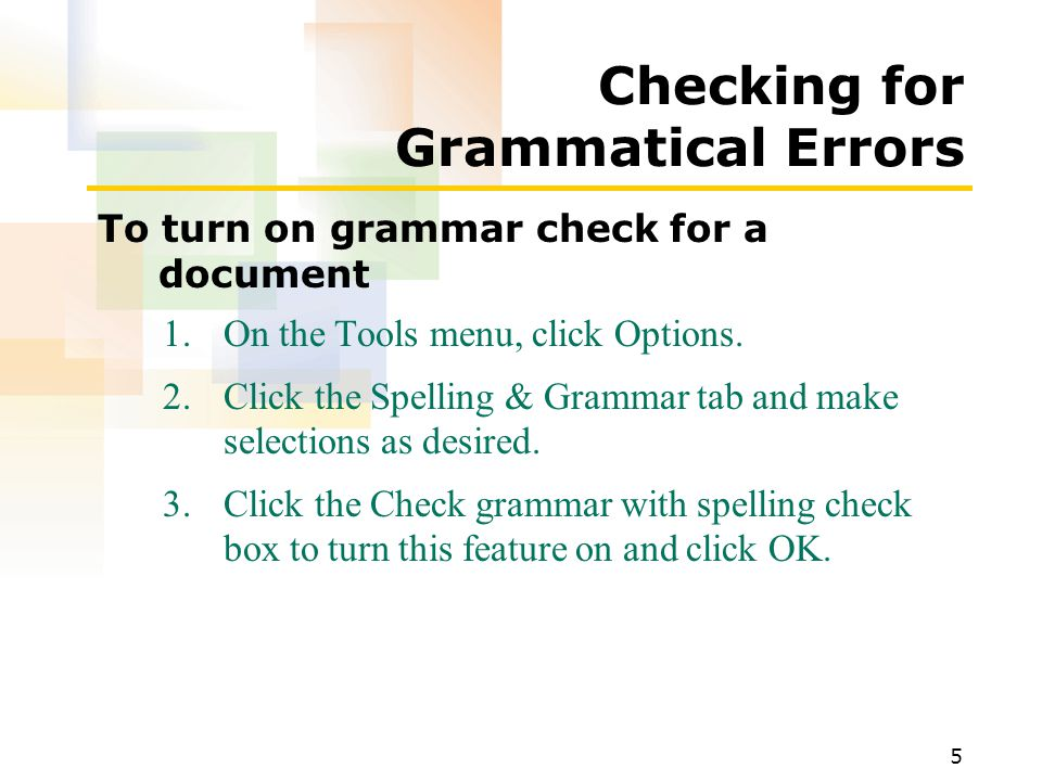 5 Checking for Grammatical Errors To turn on grammar check for a document 1.On the Tools menu, click Options.