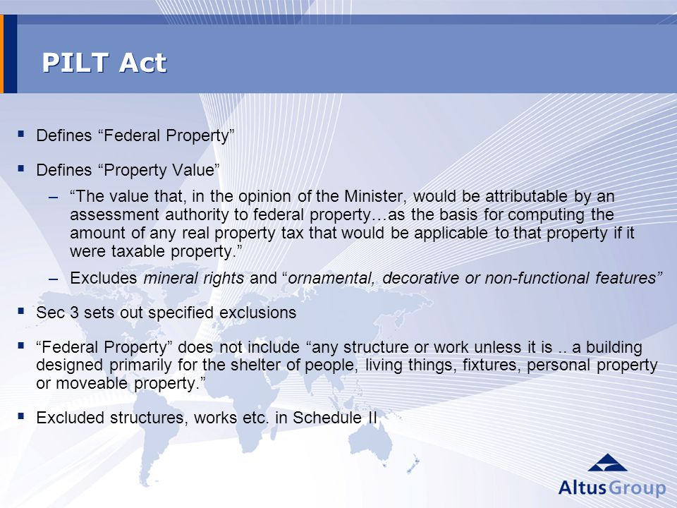 PILT Act Defines Federal Property Defines Property Value –The value that, in the opinion of the Minister, would be attributable by an assessment authority to federal property…as the basis for computing the amount of any real property tax that would be applicable to that property if it were taxable property.