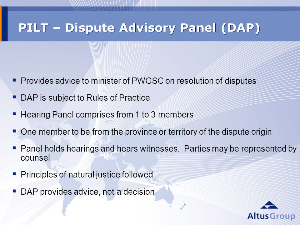 PILT – Dispute Advisory Panel (DAP) Provides advice to minister of PWGSC on resolution of disputes DAP is subject to Rules of Practice Hearing Panel comprises from 1 to 3 members One member to be from the province or territory of the dispute origin Panel holds hearings and hears witnesses.