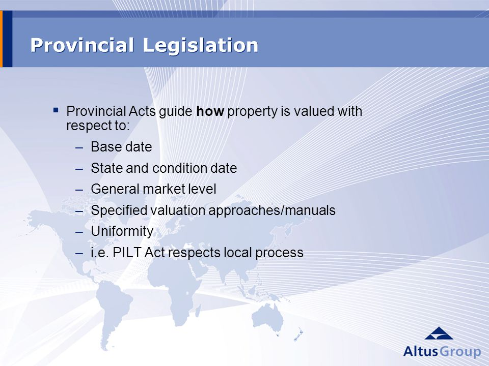 Provincial Legislation Provincial Acts guide how property is valued with respect to: –Base date –State and condition date –General market level –Specified valuation approaches/manuals –Uniformity –i.e.