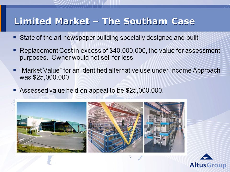Limited Market – The Southam Case State of the art newspaper building specially designed and built Replacement Cost in excess of $40,000,000, the value for assessment purposes.