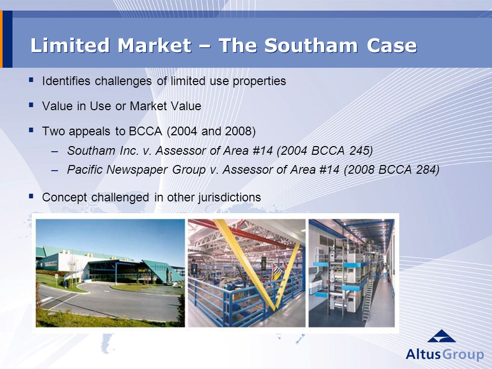 Limited Market – The Southam Case Identifies challenges of limited use properties Value in Use or Market Value Two appeals to BCCA (2004 and 2008) –Southam Inc.