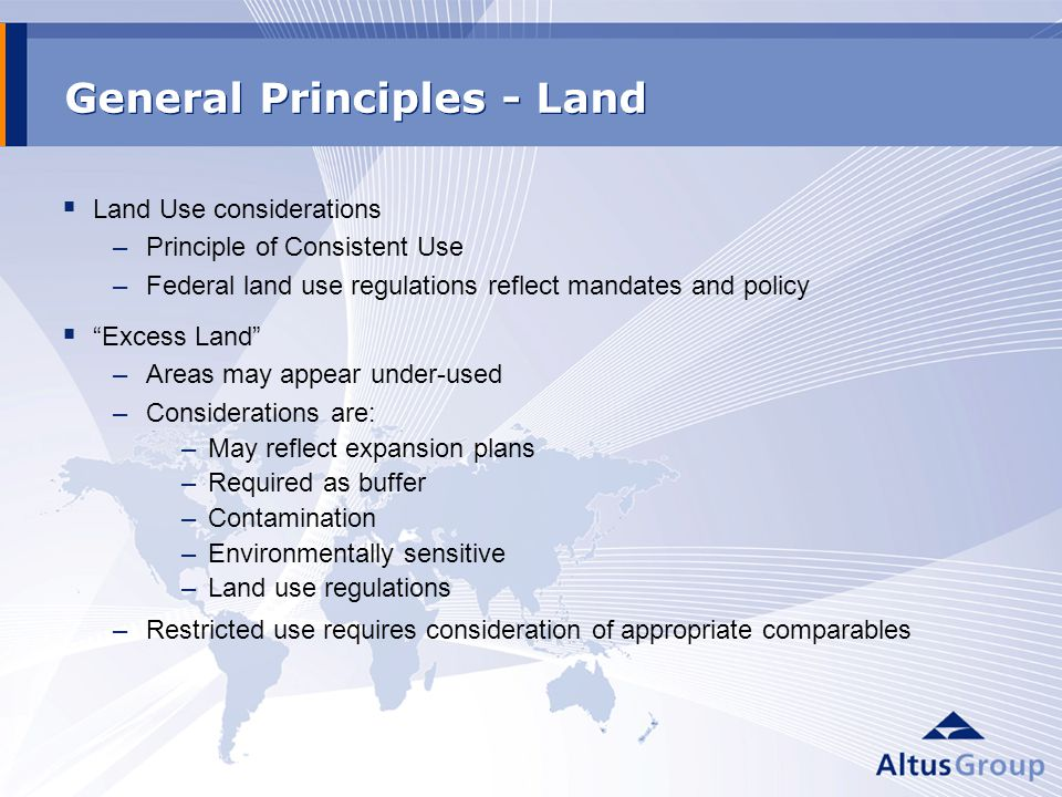 General Principles - Land Land Use considerations –Principle of Consistent Use –Federal land use regulations reflect mandates and policy Excess Land –Areas may appear under-used –Considerations are: –May reflect expansion plans –Required as buffer –Contamination –Environmentally sensitive –Land use regulations –Restricted use requires consideration of appropriate comparables
