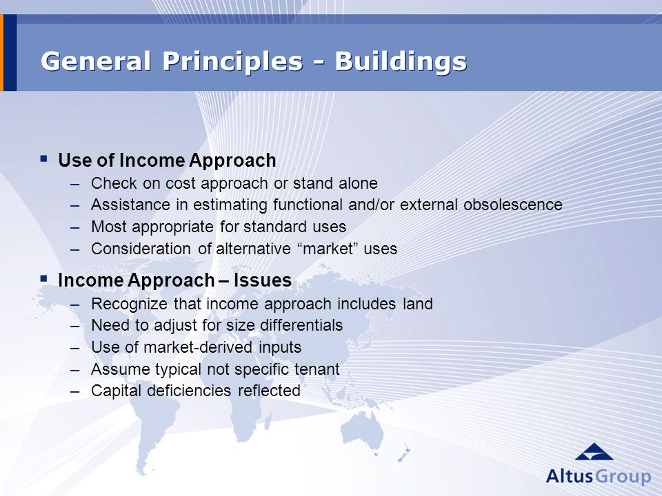 General Principles - Buildings Use of Income Approach –Check on cost approach or stand alone –Assistance in estimating functional and/or external obsolescence –Most appropriate for standard uses –Consideration of alternative market uses Income Approach – Issues –Recognize that income approach includes land –Need to adjust for size differentials –Use of market-derived inputs –Assume typical not specific tenant –Capital deficiencies reflected