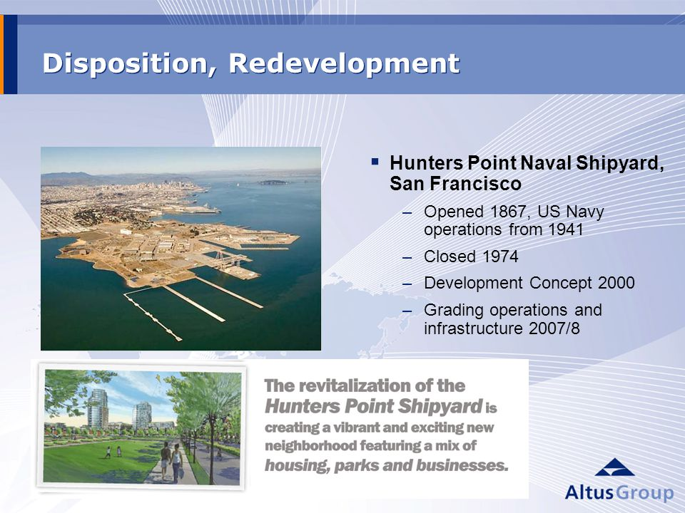 Disposition, Redevelopment Hunters Point Naval Shipyard, San Francisco –Opened 1867, US Navy operations from 1941 –Closed 1974 –Development Concept 2000 –Grading operations and infrastructure 2007/8