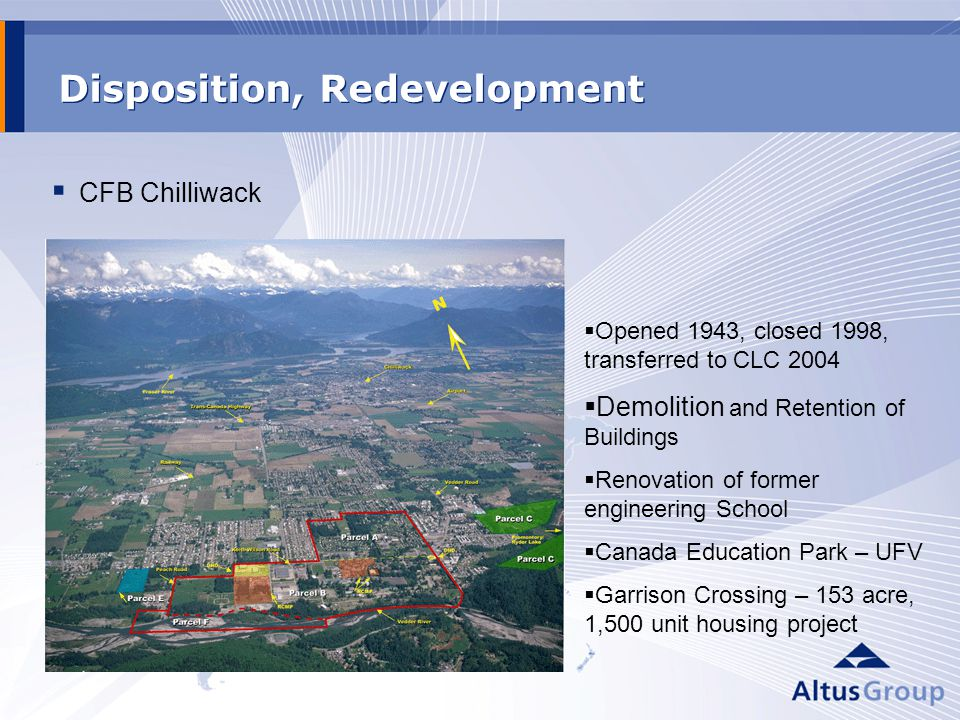 Disposition, Redevelopment CFB Chilliwack Opened 1943, closed 1998, transferred to CLC 2004 Demolition and Retention of Buildings Renovation of former engineering School Canada Education Park – UFV Garrison Crossing – 153 acre, 1,500 unit housing project