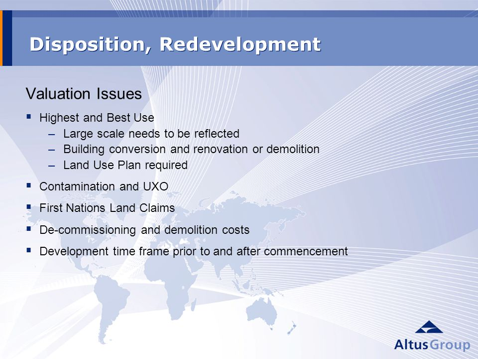 Disposition, Redevelopment Valuation Issues Highest and Best Use –Large scale needs to be reflected –Building conversion and renovation or demolition –Land Use Plan required Contamination and UXO First Nations Land Claims De-commissioning and demolition costs Development time frame prior to and after commencement