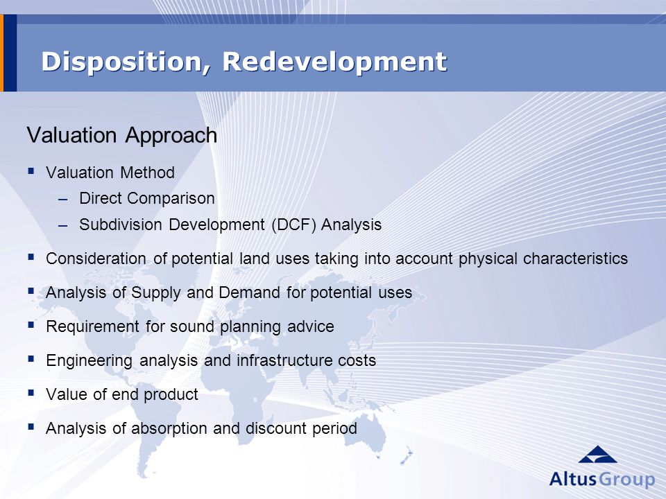 Disposition, Redevelopment Valuation Approach Valuation Method –Direct Comparison –Subdivision Development (DCF) Analysis Consideration of potential land uses taking into account physical characteristics Analysis of Supply and Demand for potential uses Requirement for sound planning advice Engineering analysis and infrastructure costs Value of end product Analysis of absorption and discount period