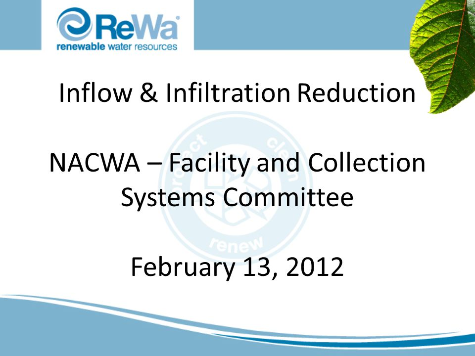 Inflow & Infiltration Reduction NACWA – Facility and Collection Systems Committee February 13, 2012