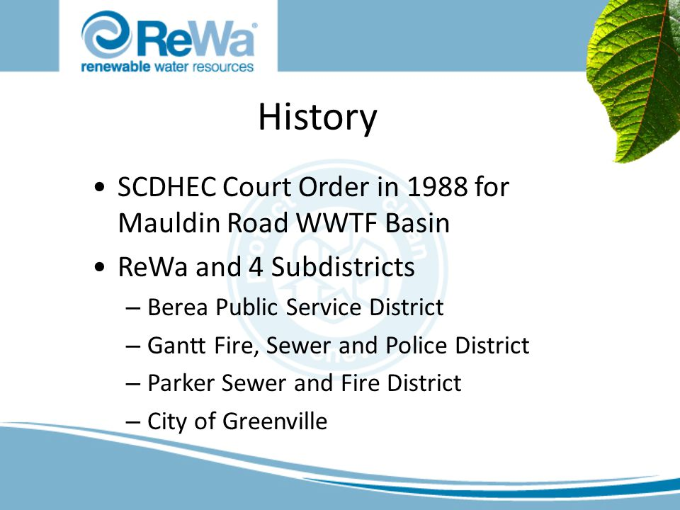History SCDHEC Court Order in 1988 for Mauldin Road WWTF Basin ReWa and 4 Subdistricts – Berea Public Service District – Gantt Fire, Sewer and Police District – Parker Sewer and Fire District – City of Greenville