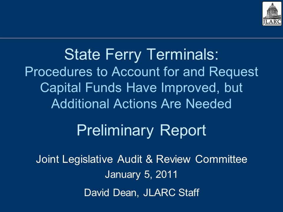 State Ferry Terminals: Procedures to Account for and Request Capital Funds Have Improved, but Additional Actions Are Needed Joint Legislative Audit & Review Committee January 5, 2011 David Dean, JLARC Staff Preliminary Report