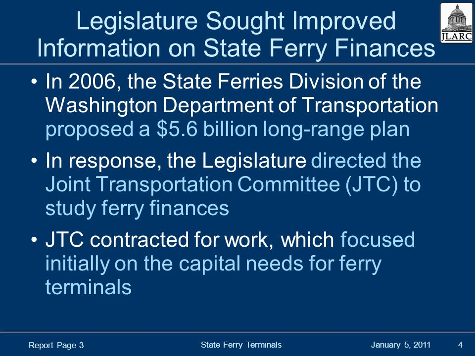 January 5, 2011 Legislature Sought Improved Information on State Ferry Finances In 2006, the State Ferries Division of the Washington Department of Transportation proposed a $5.6 billion long-range plan In response, the Legislature directed the Joint Transportation Committee (JTC) to study ferry finances JTC contracted for work, which focused initially on the capital needs for ferry terminals State Ferry Terminals4 Report Page 3