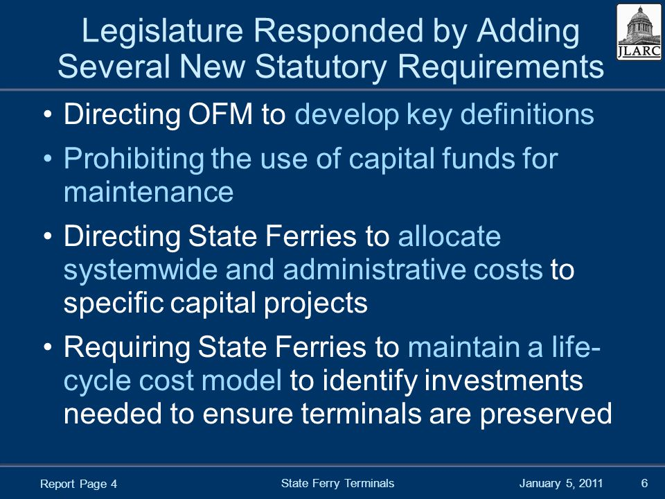 January 5, 2011 Legislature Responded by Adding Several New Statutory Requirements Directing OFM to develop key definitions Prohibiting the use of capital funds for maintenance Directing State Ferries to allocate systemwide and administrative costs to specific capital projects Requiring State Ferries to maintain a life- cycle cost model to identify investments needed to ensure terminals are preserved State Ferry Terminals6 Report Page 4