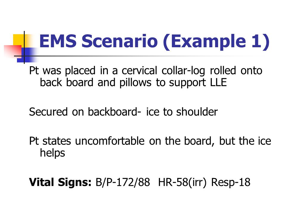 EMS Scenario (Example 1) Pt was placed in a cervical collar-log rolled onto back board and pillows to support LLE Secured on backboard- ice to shoulde