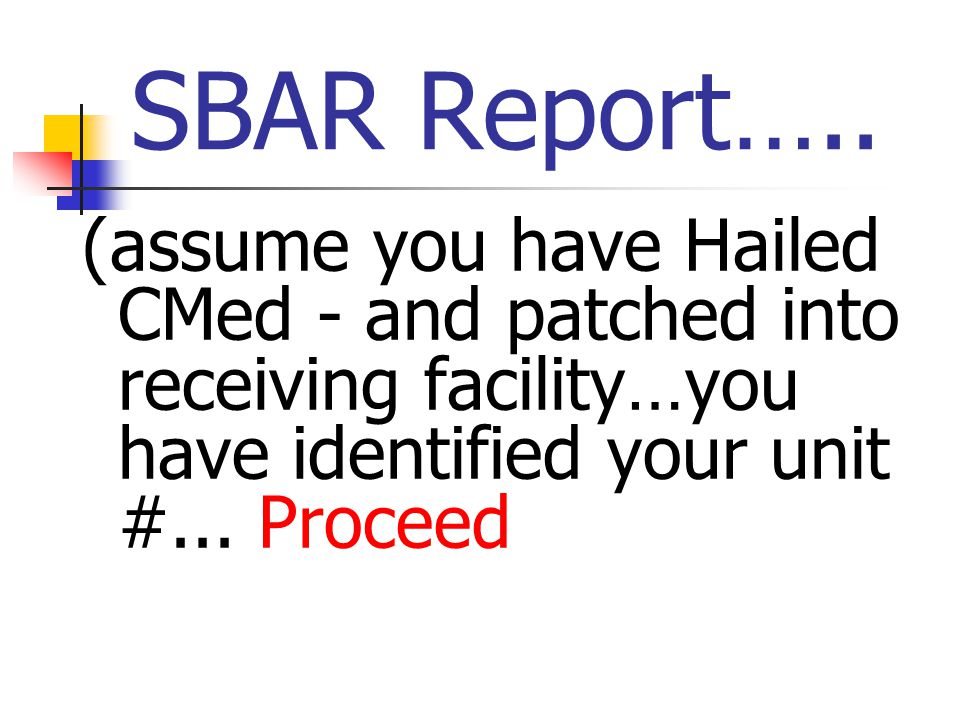 SBAR Report….. (assume you have Hailed CMed - and patched into receiving facility…you have identified your unit #... Proceed
