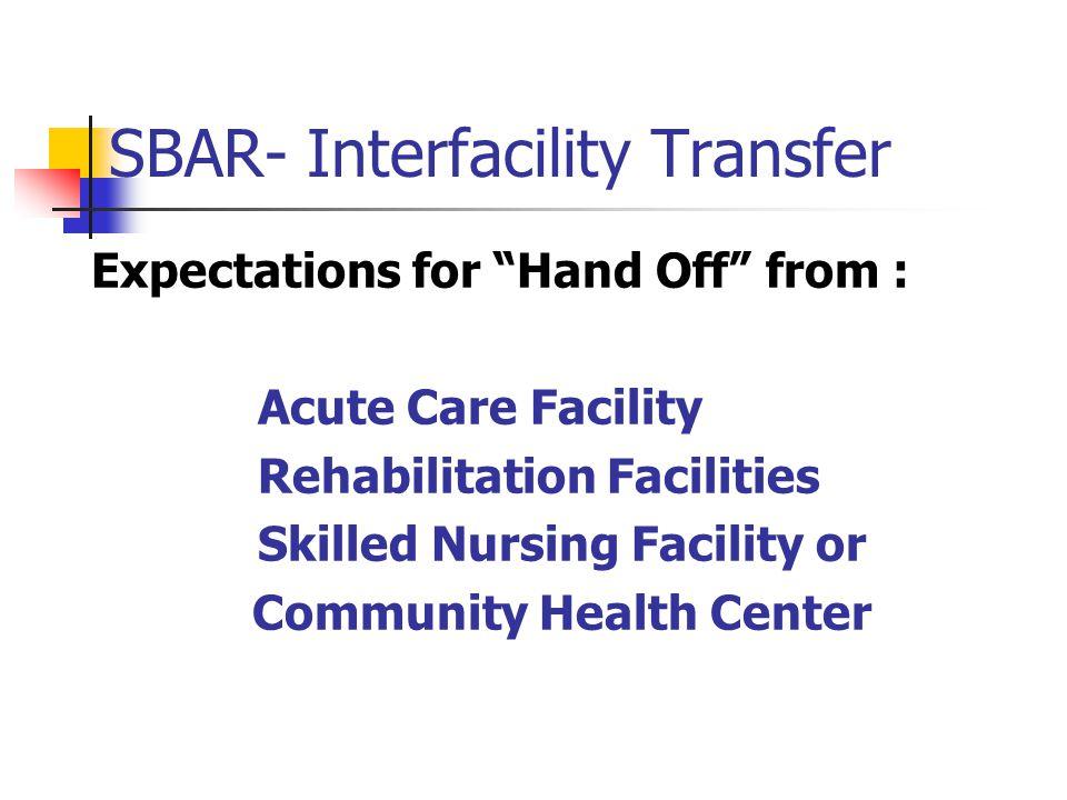 SBAR- Interfacility Transfer Expectations for Hand Off from : Acute Care Facility Rehabilitation Facilities Skilled Nursing Facility or Community Heal