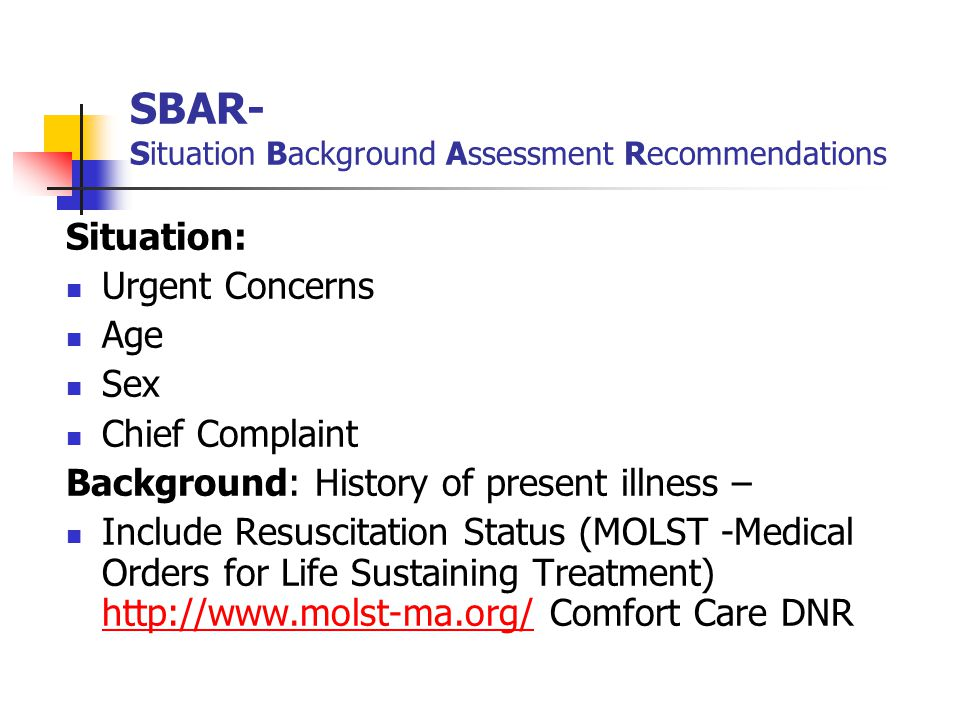 SBAR- Situation Background Assessment Recommendations Situation: Urgent Concerns Age Sex Chief Complaint Background: History of present illness – Incl
