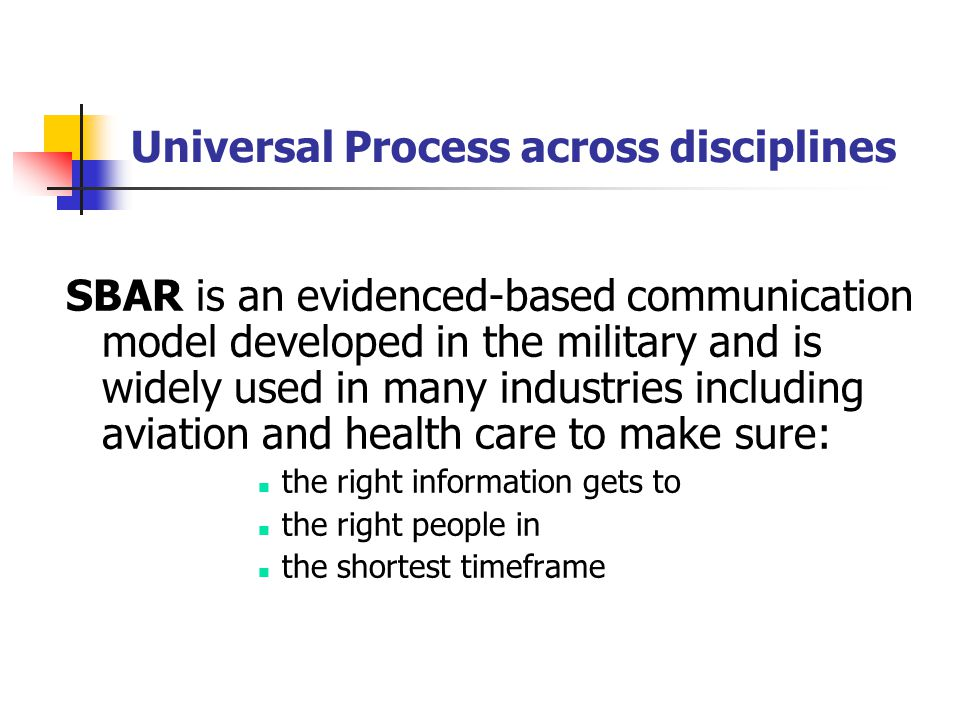 Universal Process across disciplines SBAR is an evidenced-based communication model developed in the military and is widely used in many industries in
