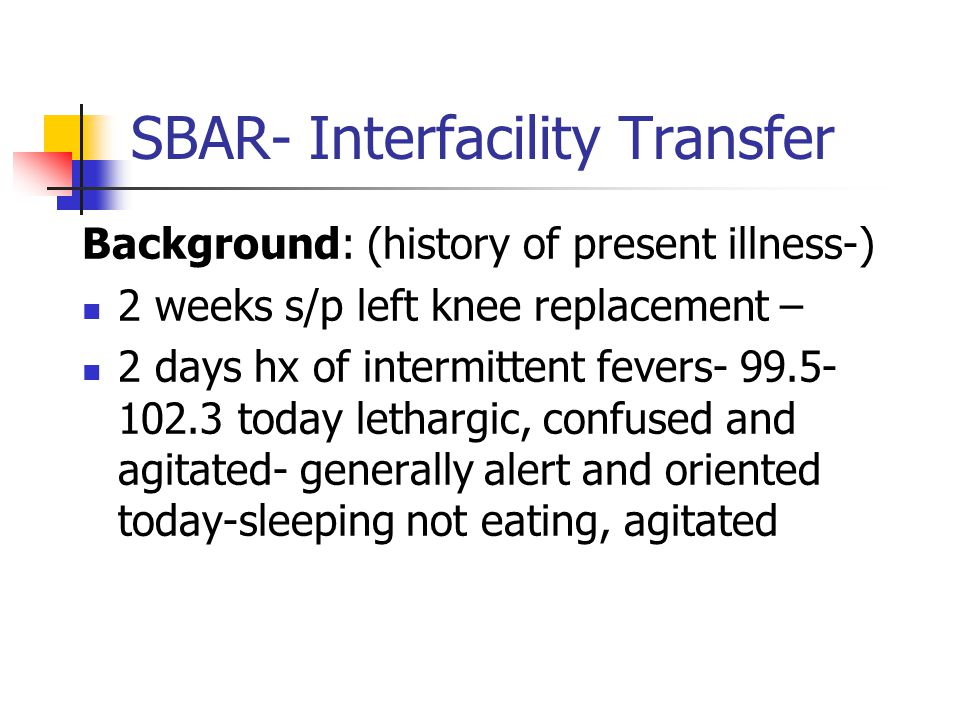 SBAR- Interfacility Transfer Background: (history of present illness-) 2 weeks s/p left knee replacement – 2 days hx of intermittent fevers- 99.5- 102