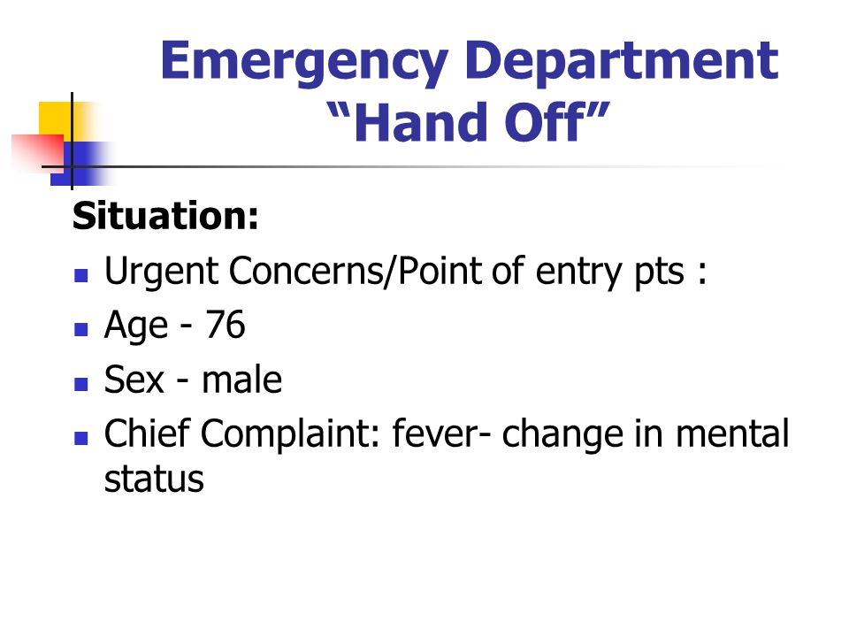 Emergency Department Hand Off Situation: Urgent Concerns/Point of entry pts : Age - 76 Sex - male Chief Complaint: fever- change in mental status