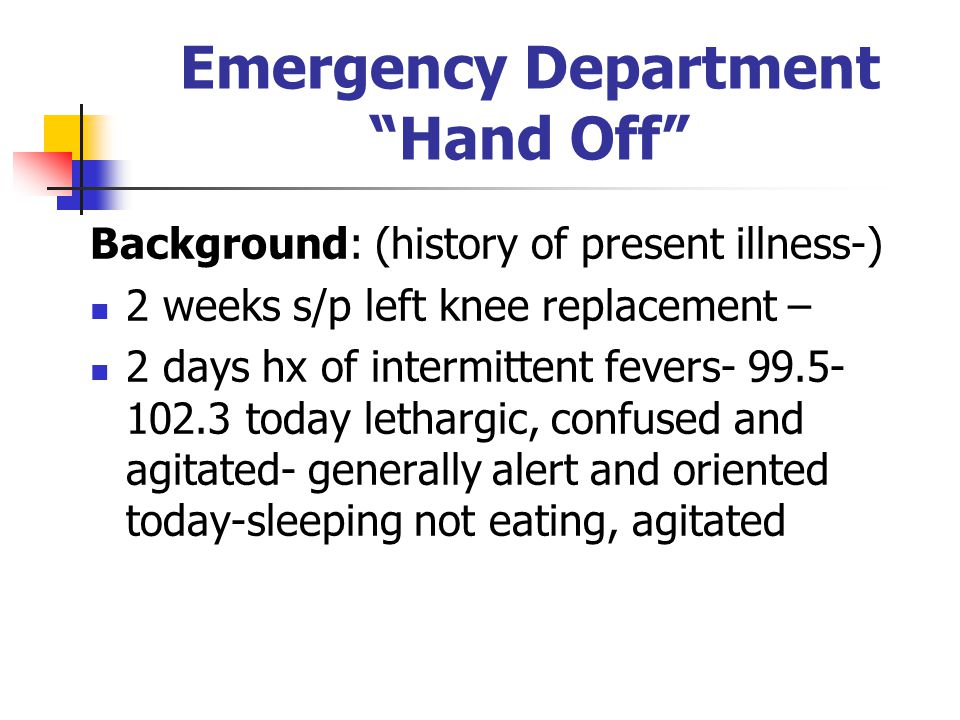 Emergency Department Hand Off Background: (history of present illness-) 2 weeks s/p left knee replacement – 2 days hx of intermittent fevers- 99.5- 10