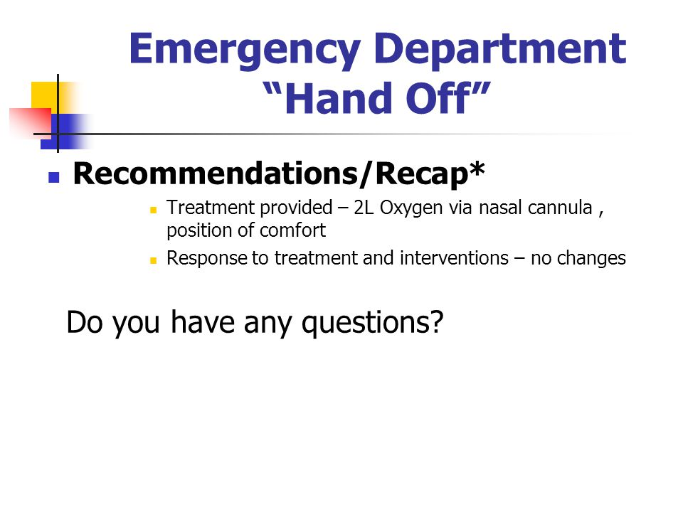 Emergency Department Hand Off Recommendations/Recap* Treatment provided – 2L Oxygen via nasal cannula, position of comfort Response to treatment and i