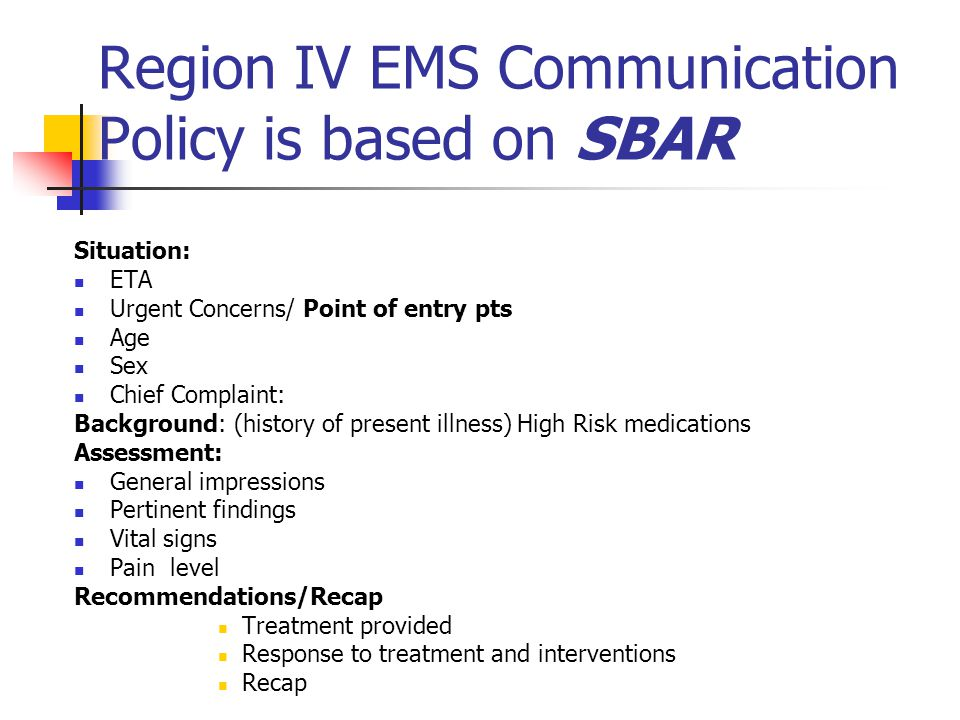 Region IV EMS Communication Policy is based on SBAR Situation: ETA Urgent Concerns/ Point of entry pts Age Sex Chief Complaint: Background: (history o