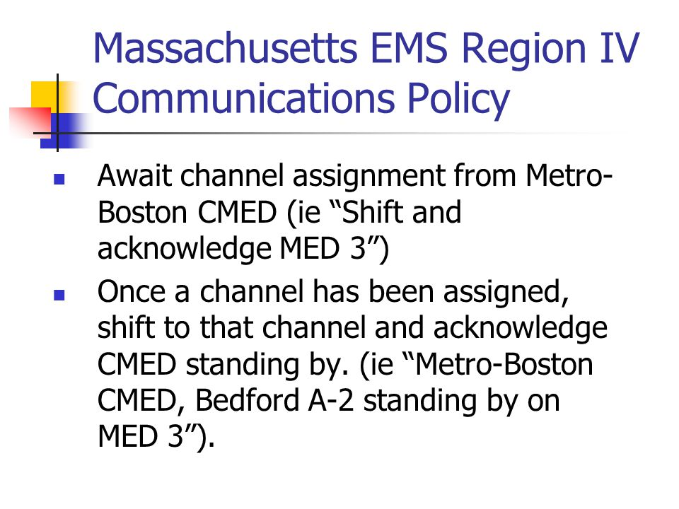 Massachusetts EMS Region IV Communications Policy Await channel assignment from Metro- Boston CMED (ie Shift and acknowledge MED 3) Once a channel has