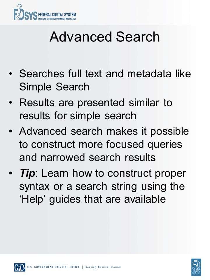 Searches full text and metadata like Simple Search Results are presented similar to results for simple search Advanced search makes it possible to construct more focused queries and narrowed search results Tip: Learn how to construct proper syntax or a search string using the Help guides that are available