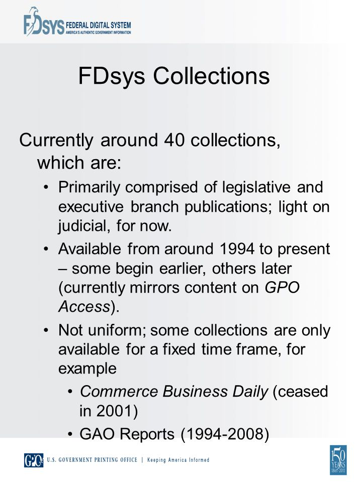 FDsys Collections Currently around 40 collections, which are: Primarily comprised of legislative and executive branch publications; light on judicial, for now.