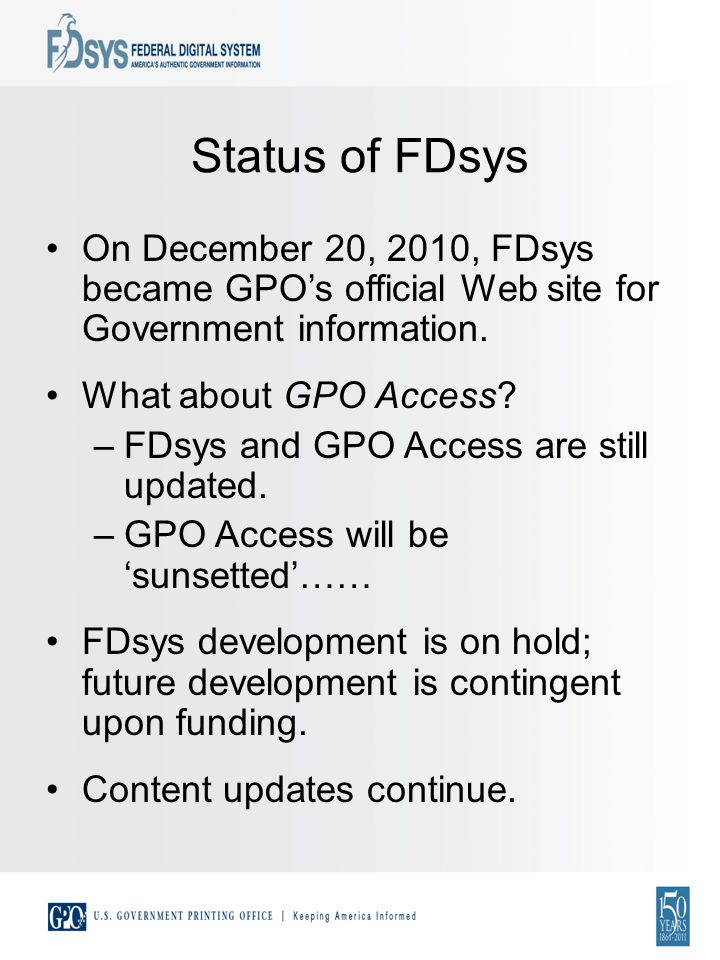Status of FDsys On December 20, 2010, FDsys became GPOs official Web site for Government information.