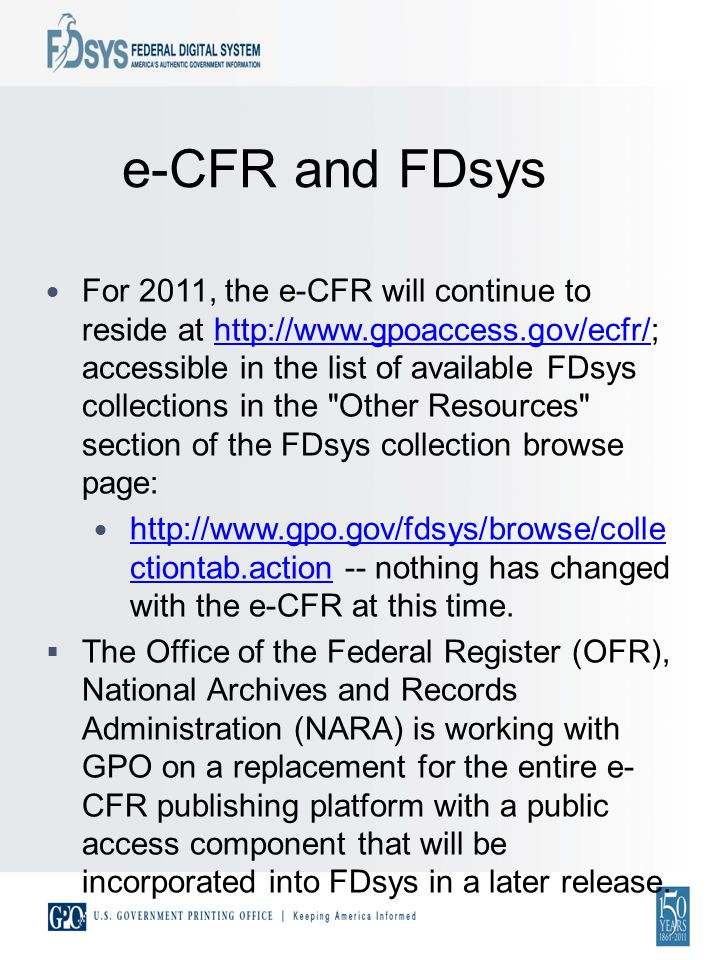 e-CFR and FDsys For 2011, the e-CFR will continue to reside at http://www.gpoaccess.gov/ecfr/; accessible in the list of available FDsys collections in the Other Resources section of the FDsys collection browse page:http://www.gpoaccess.gov/ecfr/ http://www.gpo.gov/fdsys/browse/colle ctiontab.action -- nothing has changed with the e-CFR at this time.