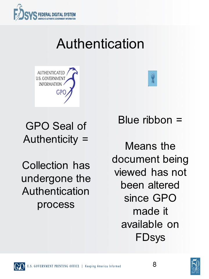 Authentication GPO Seal of Authenticity = Collection has undergone the Authentication process Blue ribbon = Means the document being viewed has not been altered since GPO made it available on FDsys 8
